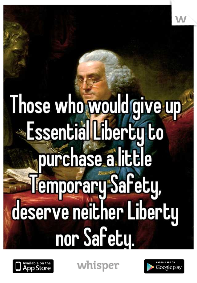 Those who would give up Essential Liberty to purchase a little Temporary Safety, deserve neither Liberty nor Safety.