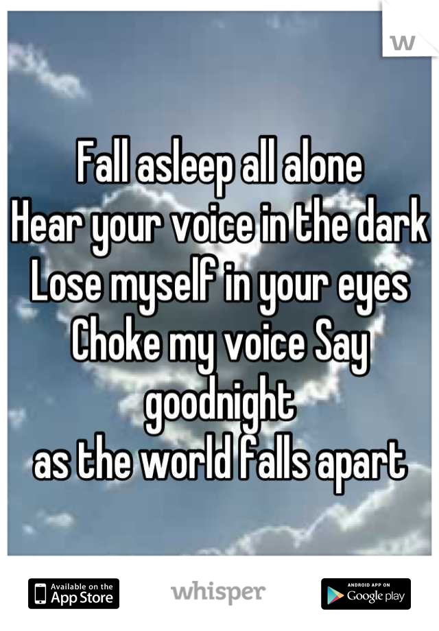 Fall asleep all alone Hear your voice in the dark Lose myself in your eyes Choke my voice Say goodnight  as the world falls apart
