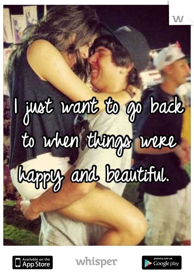 I just want to go back to when things were happy and beautiful.