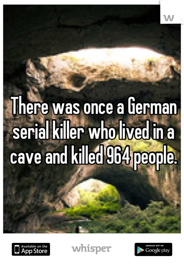 There was once a German serial killer who lived in a cave and killed 964 people.