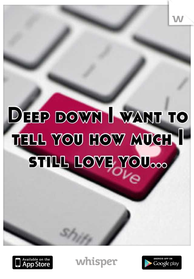 Deep down I want to tell you how much I still love you...