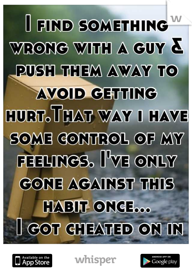 I find something wrong with a guy & push them away to avoid getting hurt.That way i have some control of my feelings. I've only gone against this habit once...  I got cheated on in the end.
