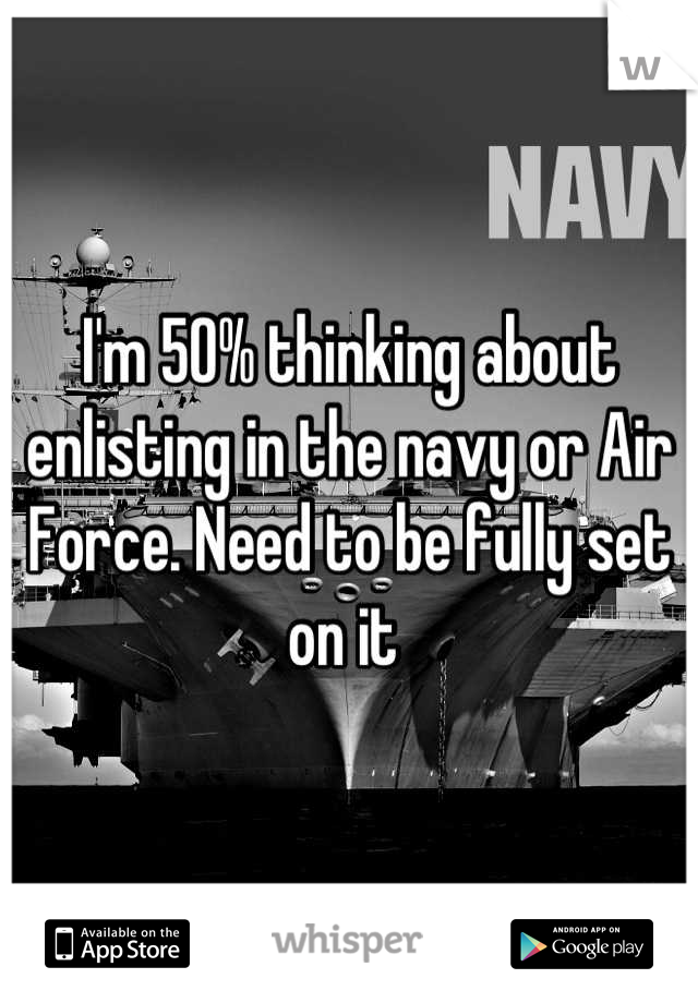 I'm 50% thinking about enlisting in the navy or Air Force. Need to be fully set on it