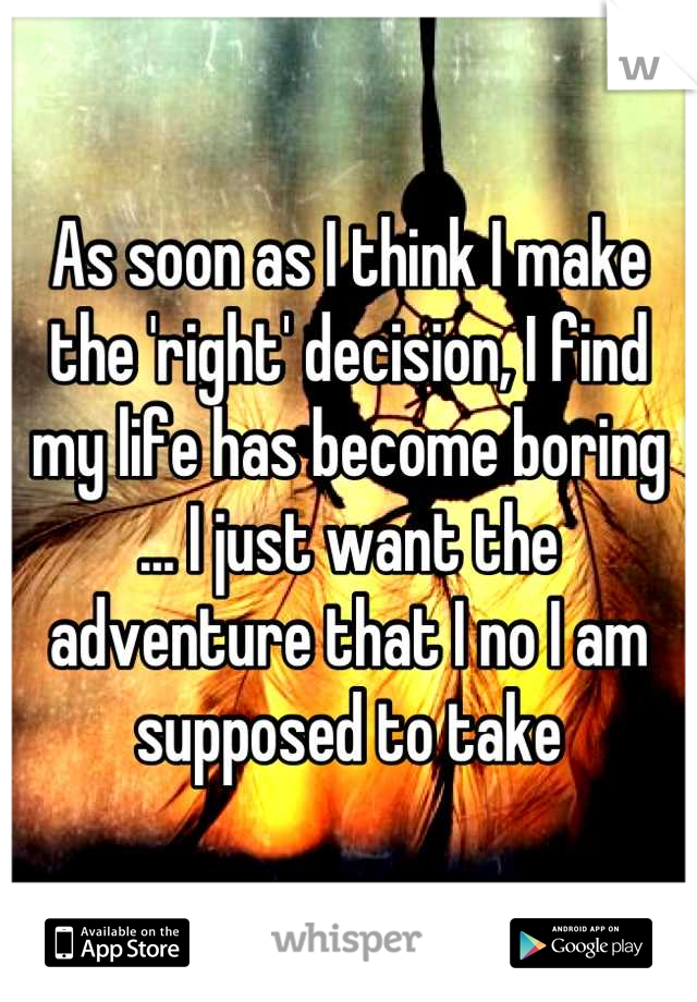 As soon as I think I make the 'right' decision, I find my life has become boring ... I just want the adventure that I no I am supposed to take