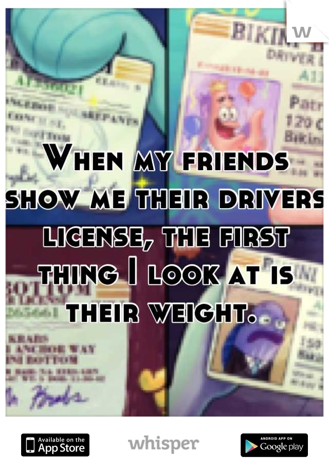 When my friends show me their drivers license, the first thing I look at is their weight.