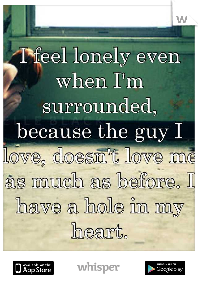 I feel lonely even when I'm surrounded, because the guy I love, doesn't love me as much as before. I have a hole in my heart.