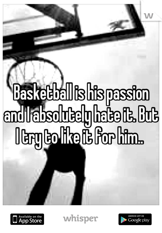 Basketball is his passion and I absolutely hate it. But I try to like it for him..