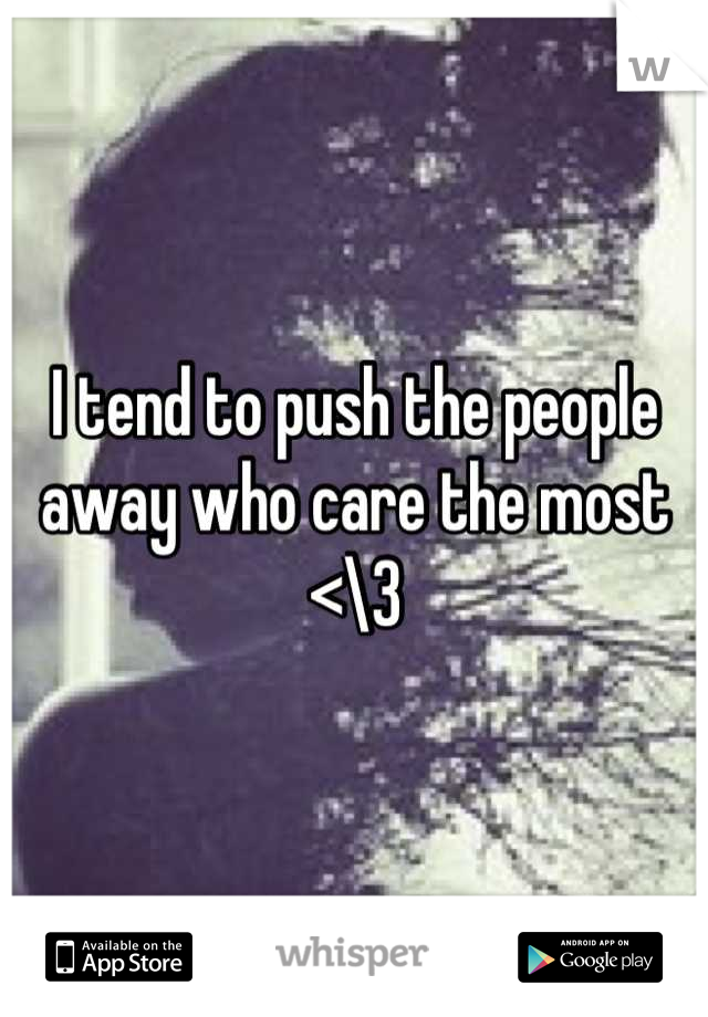 I tend to push the people away who care the most <\3