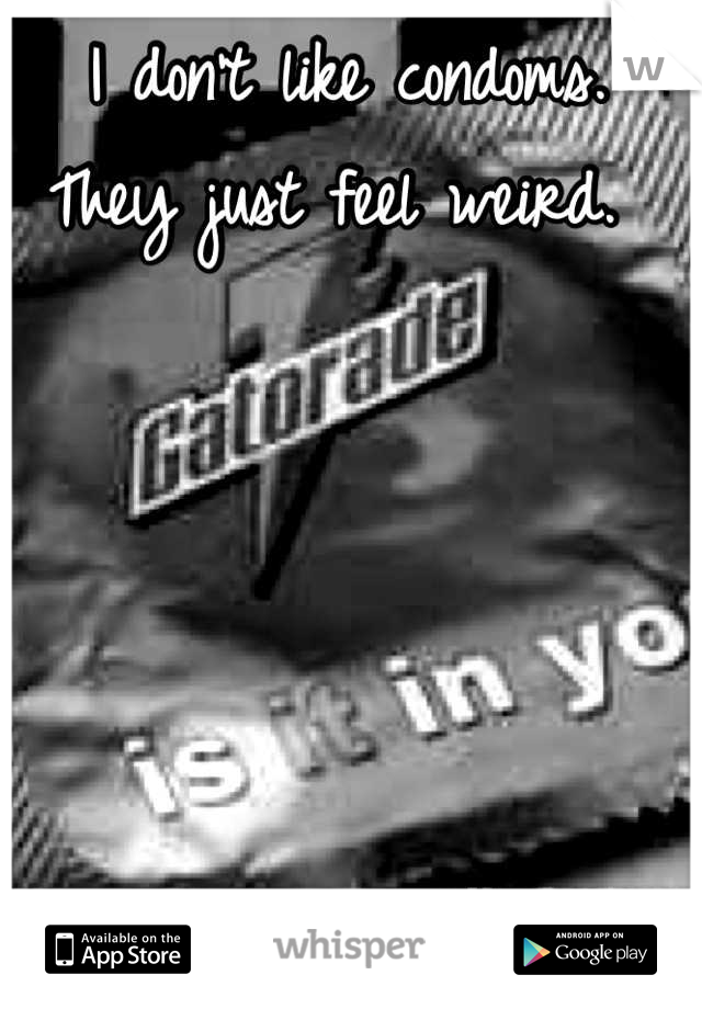 I don't like condoms.  They just feel weird.