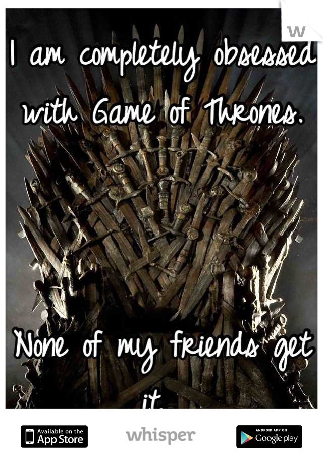 I am completely obsessed with Game of Thrones.    None of my friends get it.