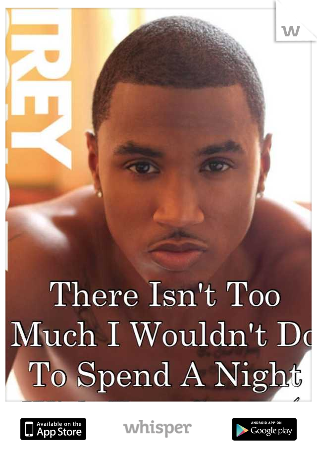 There Isn't Too Much I Wouldn't Do To Spend A Night With Trey Songz (;