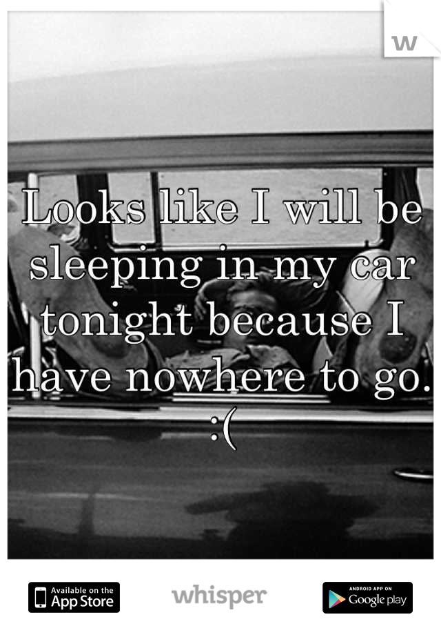 Looks like I will be sleeping in my car tonight because I have nowhere to go. :(
