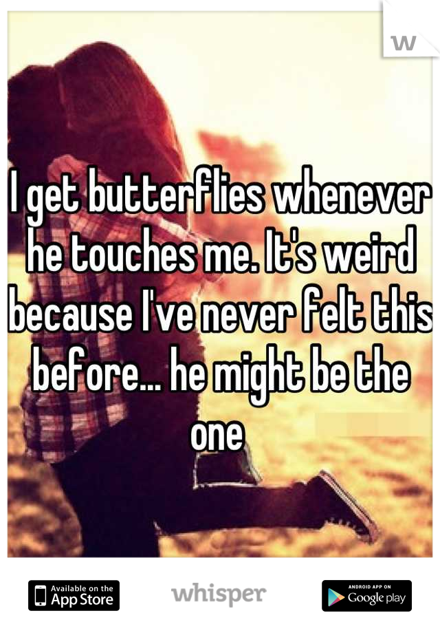 I get butterflies whenever he touches me. It's weird because I've never felt this before... he might be the one