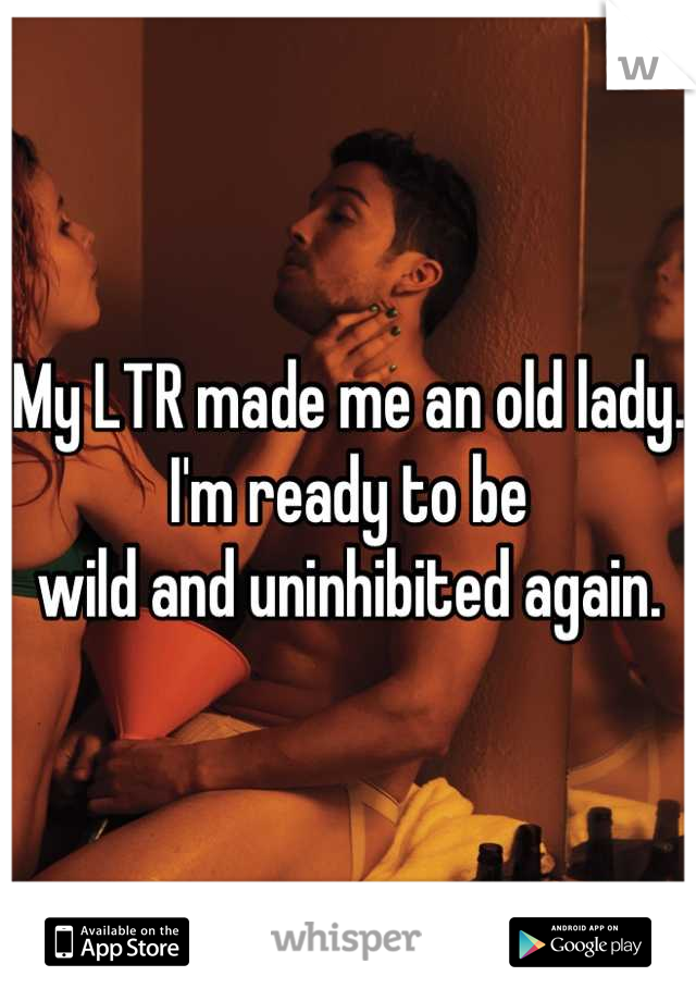 My LTR made me an old lady. I'm ready to be  wild and uninhibited again.