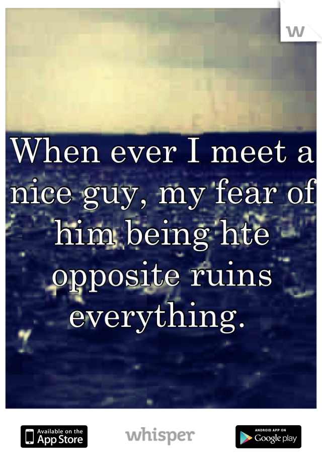 When ever I meet a nice guy, my fear of him being hte opposite ruins everything.