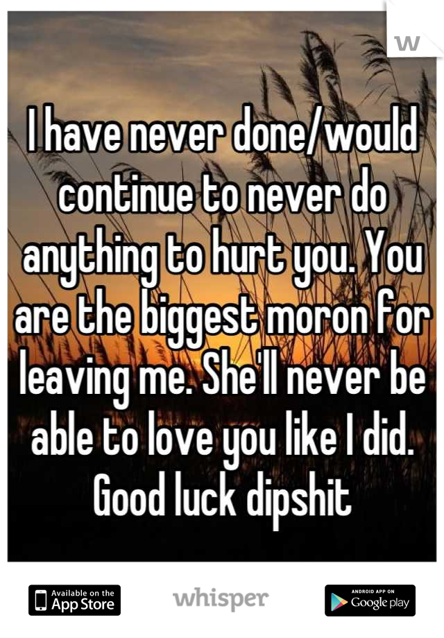 I have never done/would continue to never do anything to hurt you. You are the biggest moron for leaving me. She'll never be able to love you like I did. Good luck dipshit