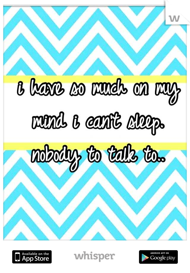 i have so much on my mind i can't sleep. nobody to talk to..