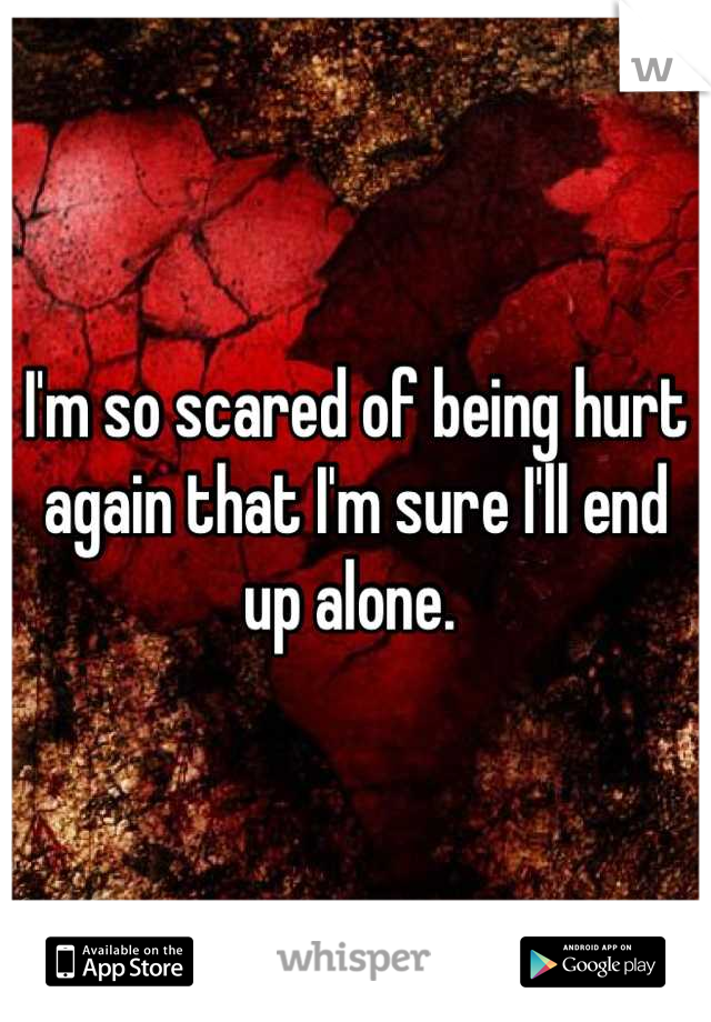 I'm so scared of being hurt again that I'm sure I'll end up alone.