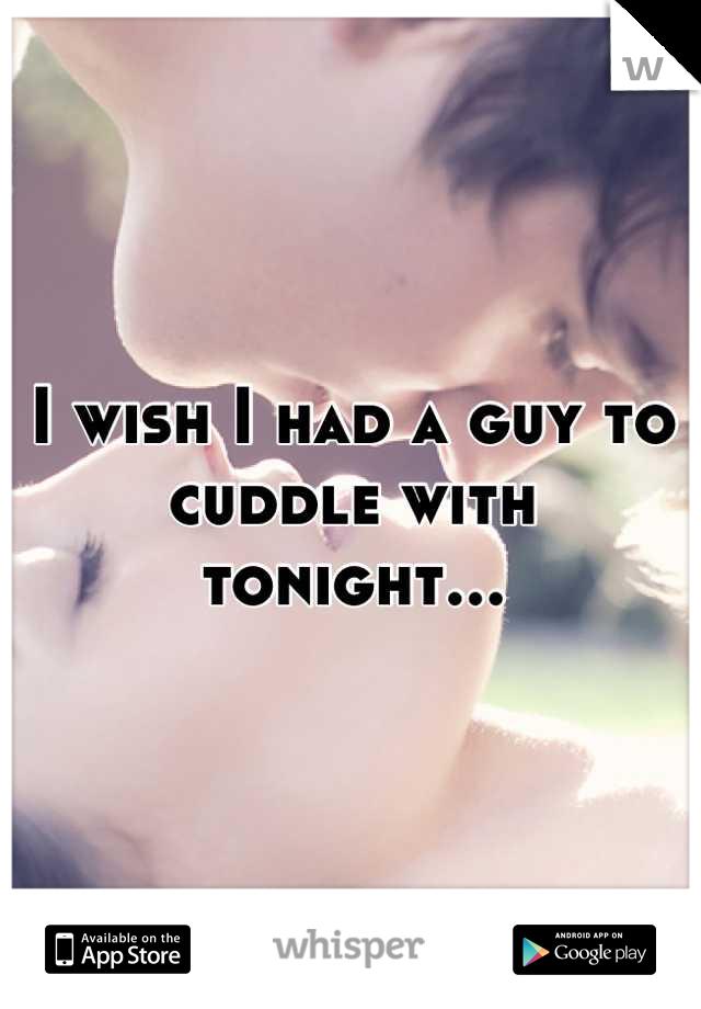 I wish I had a guy to cuddle with tonight...