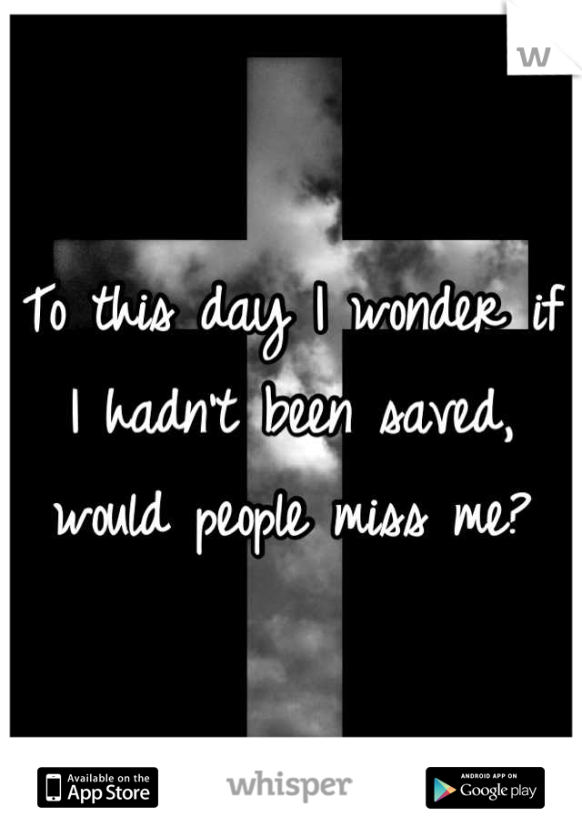 To this day I wonder if I hadn't been saved, would people miss me?