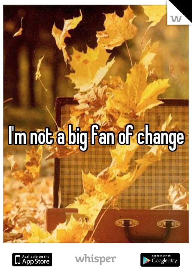 I'm not a big fan of change