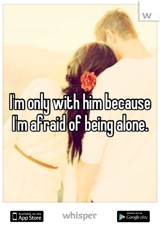 I'm only with him because I'm afraid of being alone.
