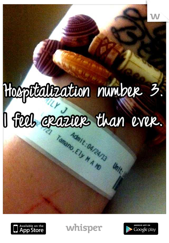 Hospitalization number 3. I feel crazier than ever.
