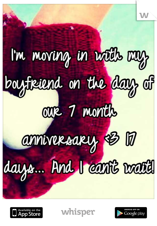I'm moving in with my boyfriend on the day of our 7 month anniversary <3 17 days... And I can't wait!