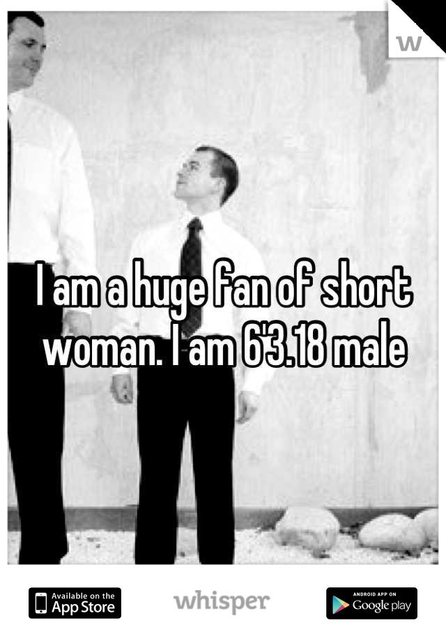 I am a huge fan of short woman. I am 6'3.18 male