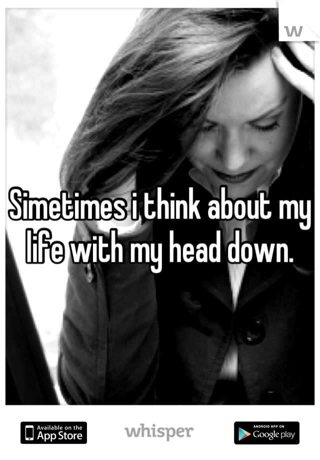 Simetimes i think about my life with my head down.