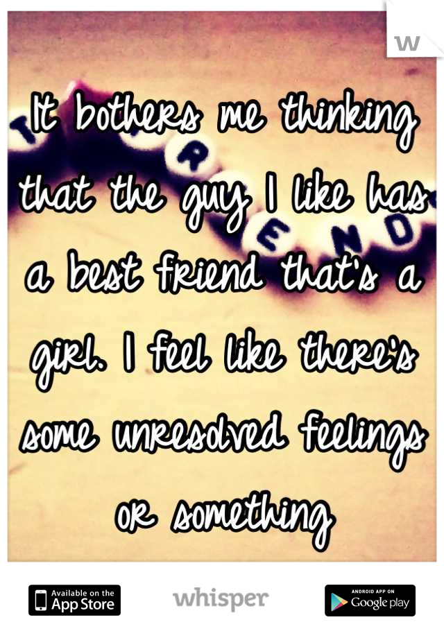 It bothers me thinking that the guy I like has a best friend that's a girl. I feel like there's some unresolved feelings or something