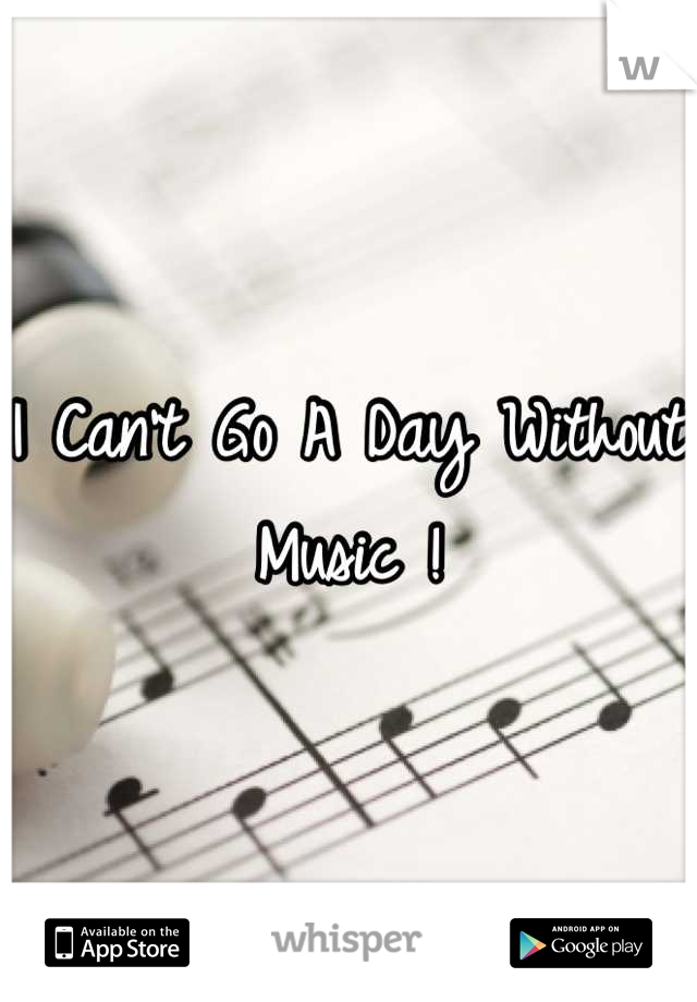 I Can't Go A Day Without Music !