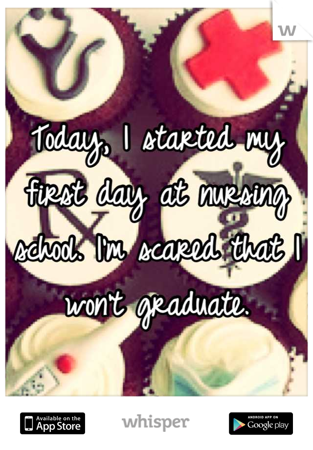 Today, I started my first day at nursing school. I'm scared that I won't graduate.
