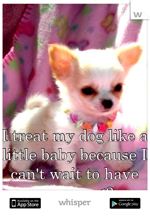 I treat my dog like a little baby because I can't wait to have my own <3