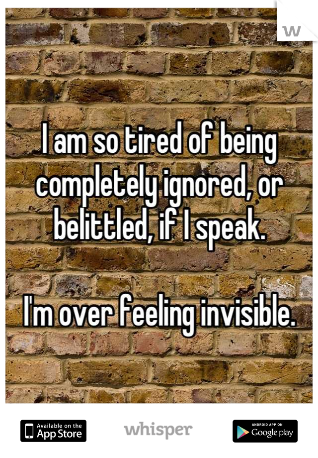 I am so tired of being completely ignored, or belittled, if I speak.  I'm over feeling invisible.
