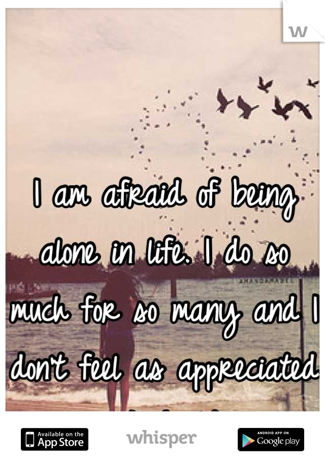 I am afraid of being alone in life. I do so much for so many and I don't feel as appreciated as I should.
