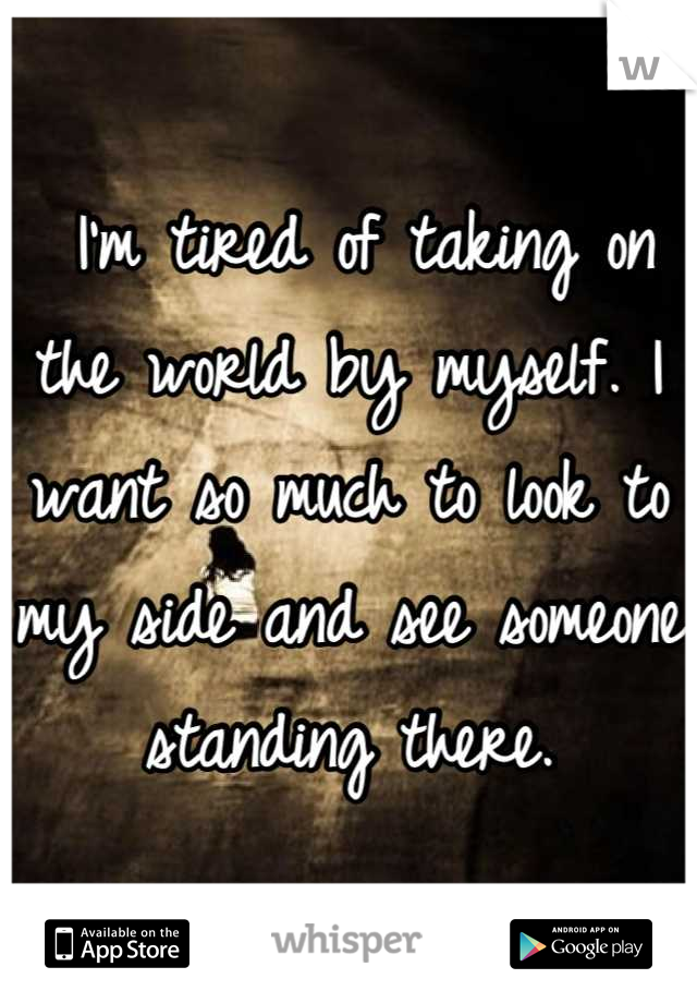 I'm tired of taking on the world by myself. I want so much to look to my side and see someone standing there.