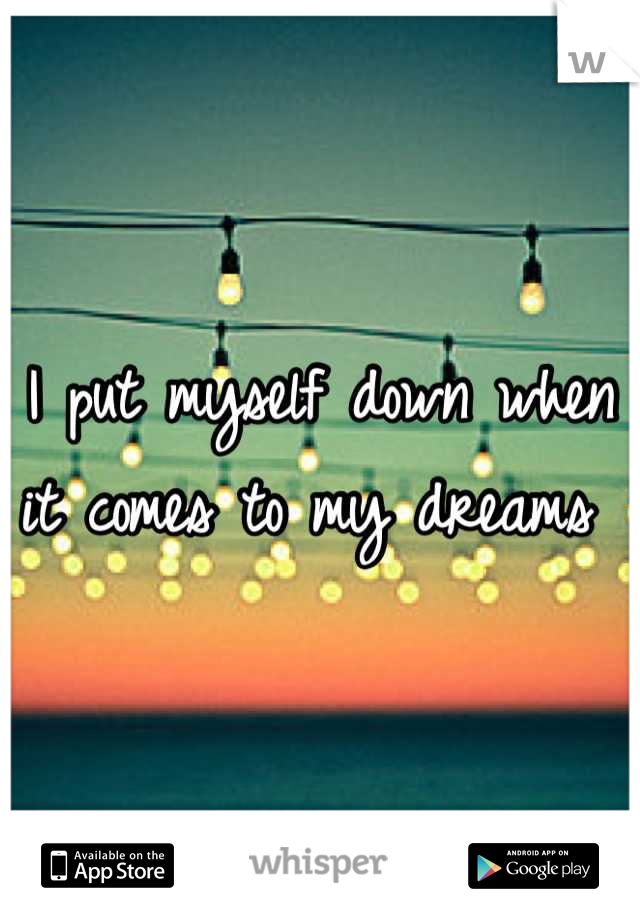 I put myself down when it comes to my dreams