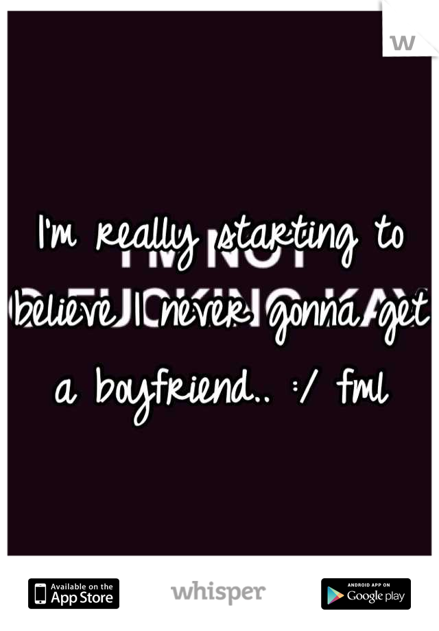 I'm really starting to believe I never gonna get a boyfriend.. :/ fml