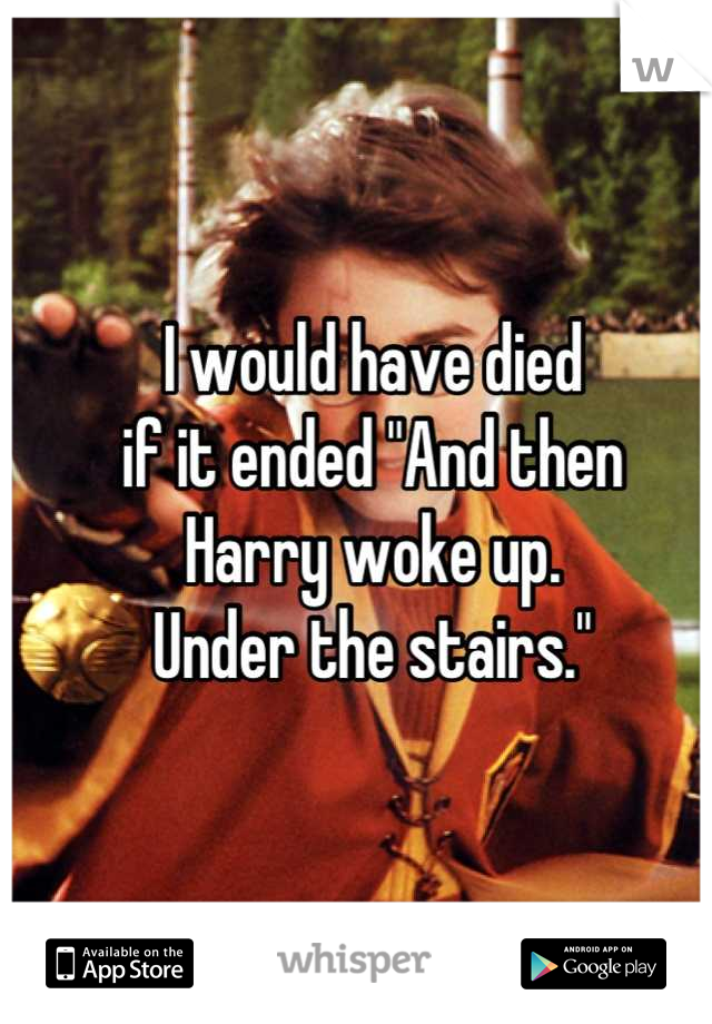 "I would have died  if it ended ""And then  Harry woke up.  Under the stairs."""