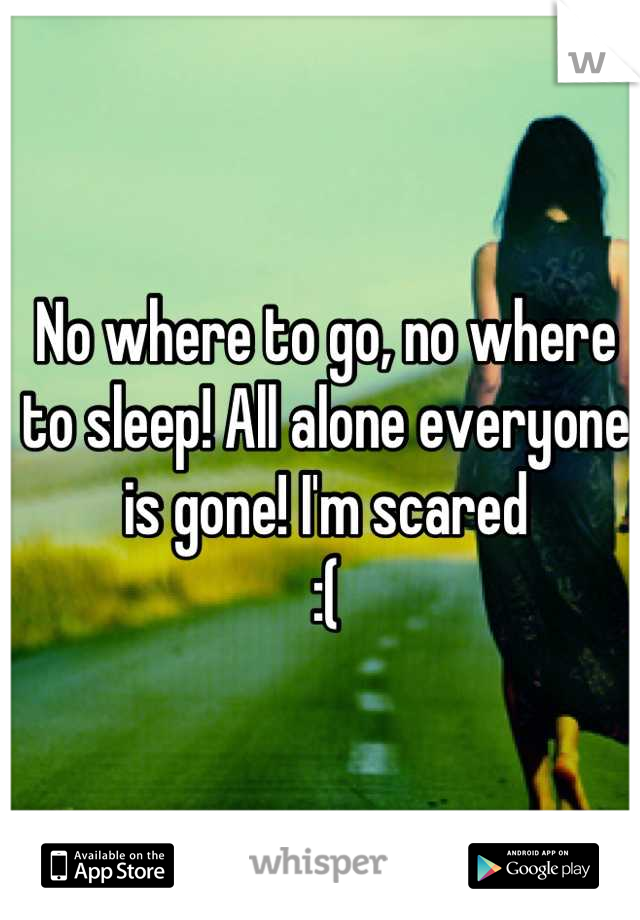 No where to go, no where to sleep! All alone everyone is gone! I'm scared :(