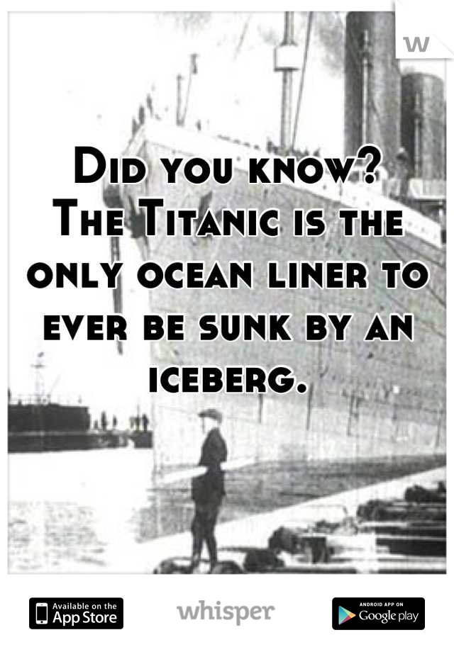 Did you know? The Titanic is the only ocean liner to ever be sunk by an iceberg.
