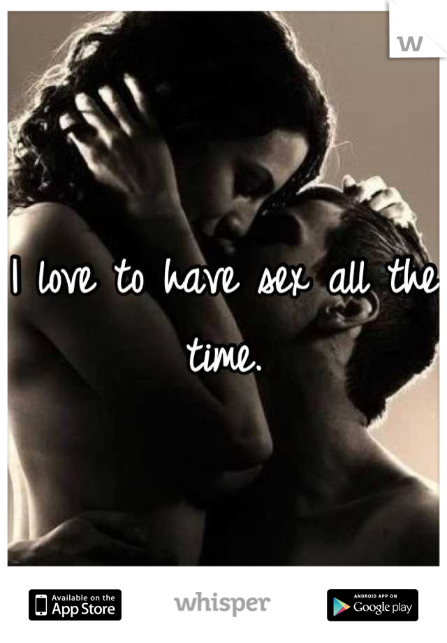 I love to have sex all the time.