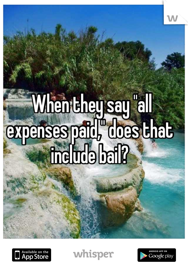 """When they say """"all expenses paid,"""" does that include bail?"""