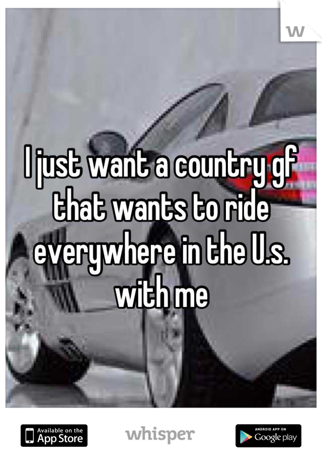 I just want a country gf that wants to ride everywhere in the U.s. with me
