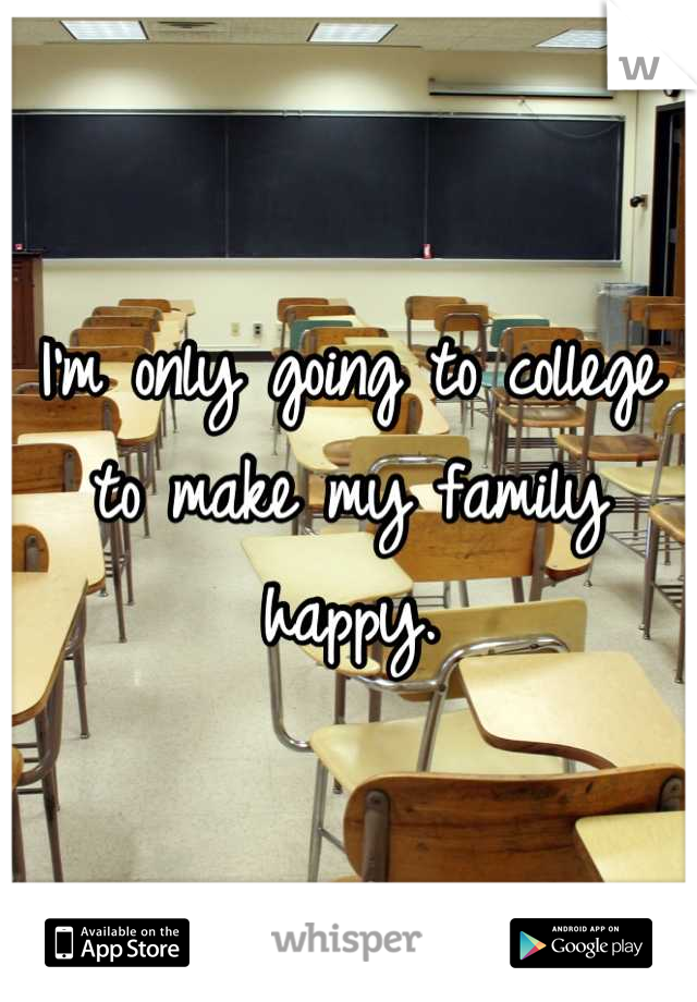 I'm only going to college to make my family happy.