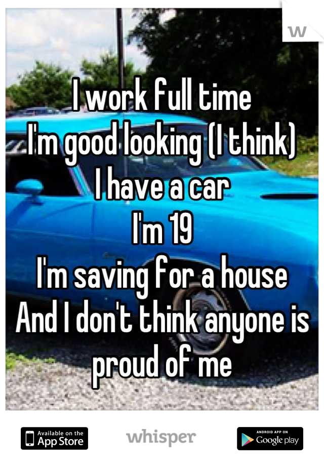 I work full time I'm good looking (I think) I have a car I'm 19  I'm saving for a house  And I don't think anyone is proud of me