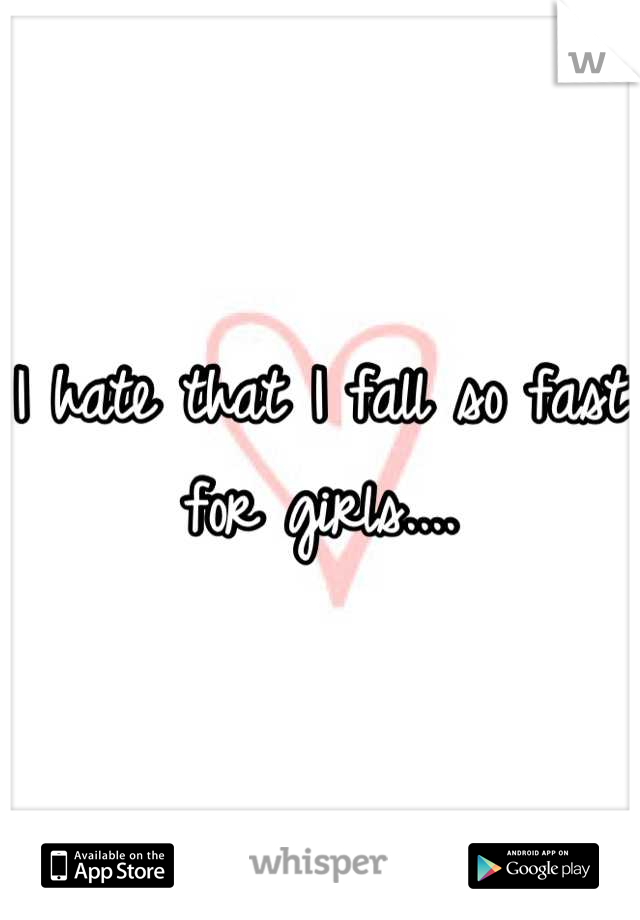I hate that I fall so fast for girls....