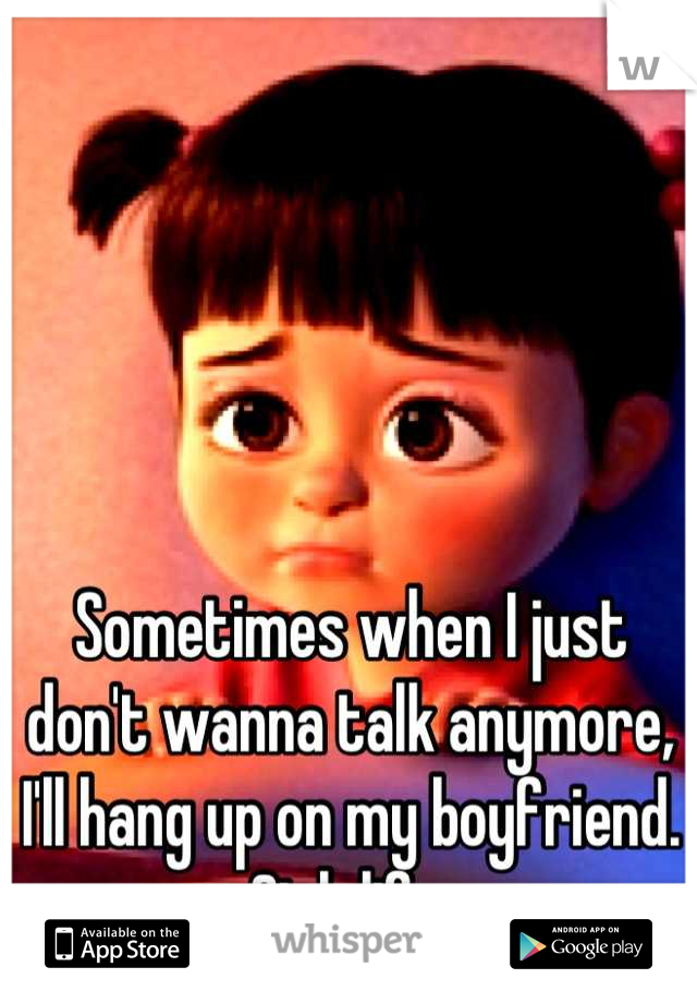 Sometimes when I just don't wanna talk anymore, I'll hang up on my boyfriend. Sigh life.