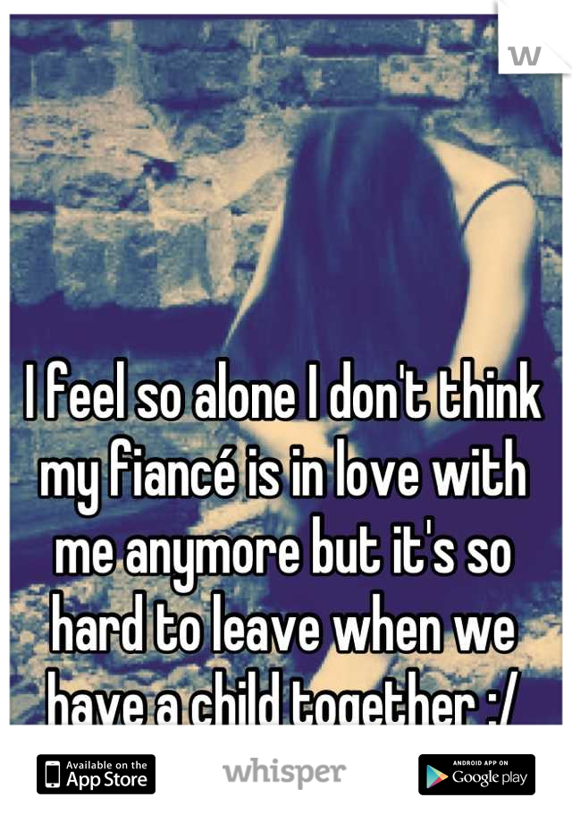 I feel so alone I don't think my fiancé is in love with me anymore but it's so hard to leave when we have a child together :/